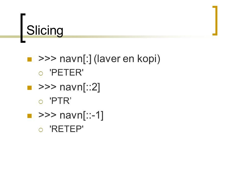 Slicing >>> navn[:] (laver en kopi) >>> navn[::2]